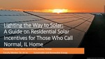 Lighting The Way To Solar: A Guide On Residential Solar Incentives For Those Who Call Normal, Il Home. by Jessica Phillips, Ryan Hand, and Kevin Ellis